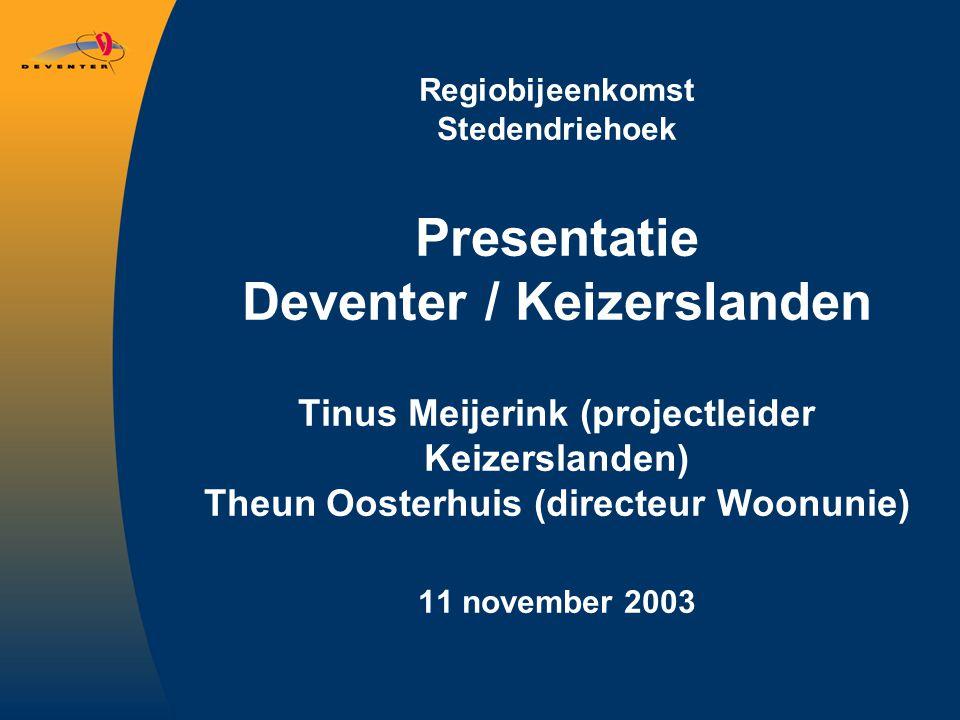 Regiobijeenkomst Stedendriehoek Presentatie Deventer / Keizerslanden Tinus Meijerink (projectleider Keizerslanden) Theun Oosterhuis (directeur Woonunie) 11 november 2003