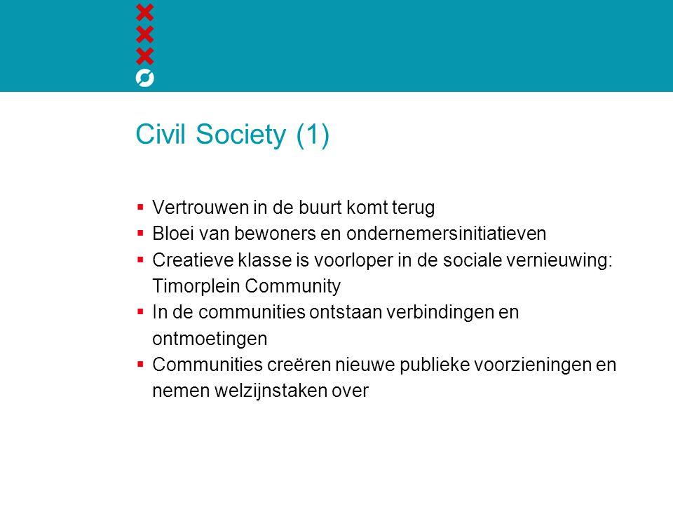 Civil Society (1)  Vertrouwen in de buurt komt terug  Bloei van bewoners en ondernemersinitiatieven  Creatieve klasse is voorloper in de sociale vernieuwing: Timorplein Community  In de communities ontstaan verbindingen en ontmoetingen  Communities creëren nieuwe publieke voorzieningen en nemen welzijnstaken over