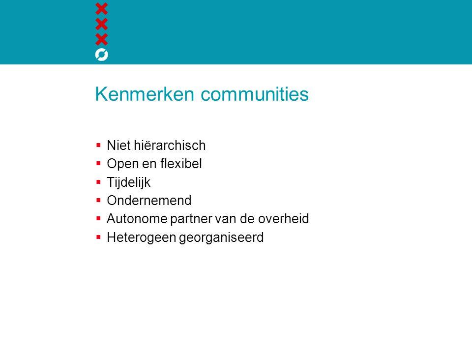 Kenmerken communities  Niet hiërarchisch  Open en flexibel  Tijdelijk  Ondernemend  Autonome partner van de overheid  Heterogeen georganiseerd