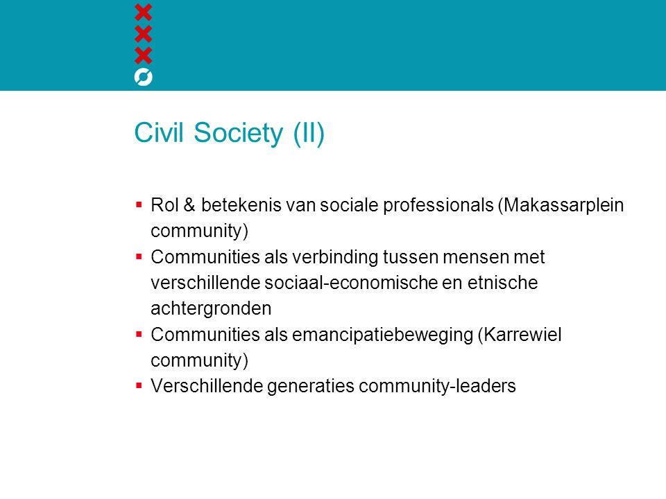 Civil Society (II)  Rol & betekenis van sociale professionals (Makassarplein community)  Communities als verbinding tussen mensen met verschillende sociaal-economische en etnische achtergronden  Communities als emancipatiebeweging (Karrewiel community)  Verschillende generaties community-leaders