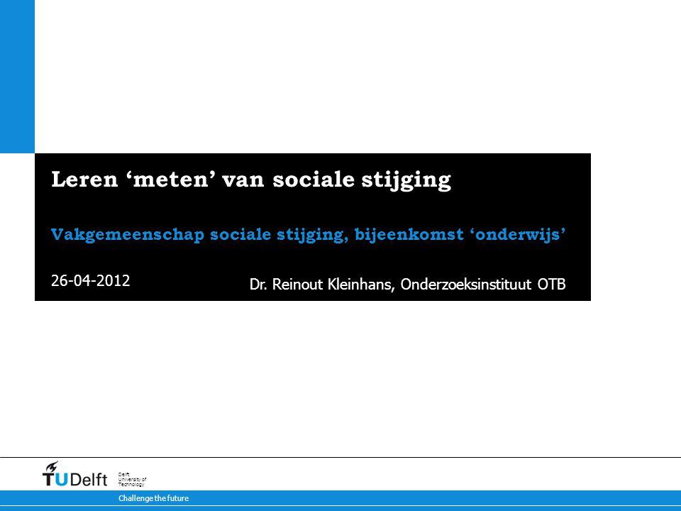 26-04-2012 Challenge the future Delft University of Technology Leren 'meten' van sociale stijging Vakgemeenschap sociale stijging, bijeenkomst 'onderwijs' Dr.