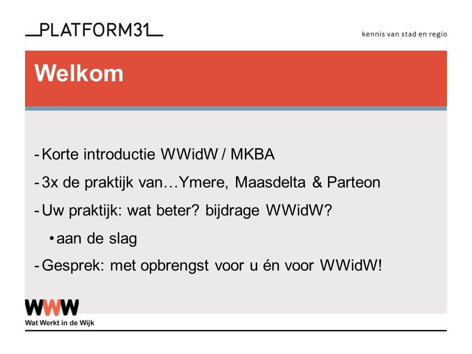 Welkom -Korte introductie WWidW / MKBA -3x de praktijk van…Ymere, Maasdelta & Parteon -Uw praktijk: wat beter? bijdrage WWidW? aan de slag -Gesprek: m