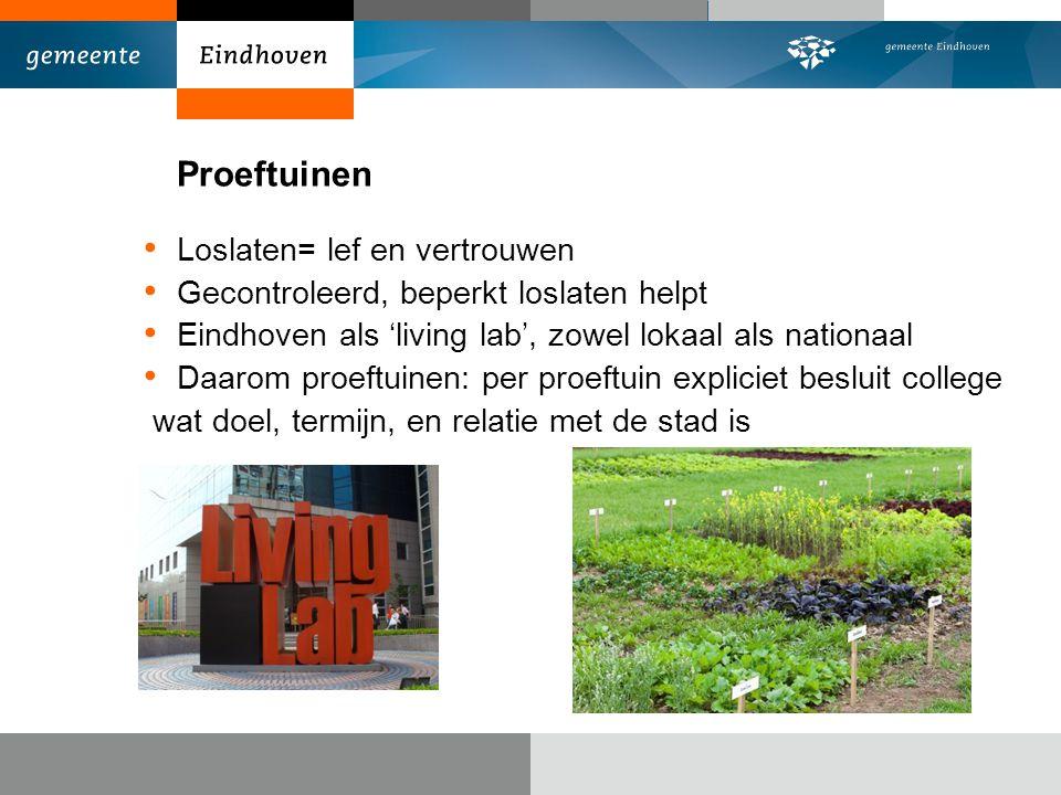 Proeftuinen Loslaten= lef en vertrouwen Gecontroleerd, beperkt loslaten helpt Eindhoven als 'living lab', zowel lokaal als nationaal Daarom proeftuinen: per proeftuin expliciet besluit college wat doel, termijn, en relatie met de stad is