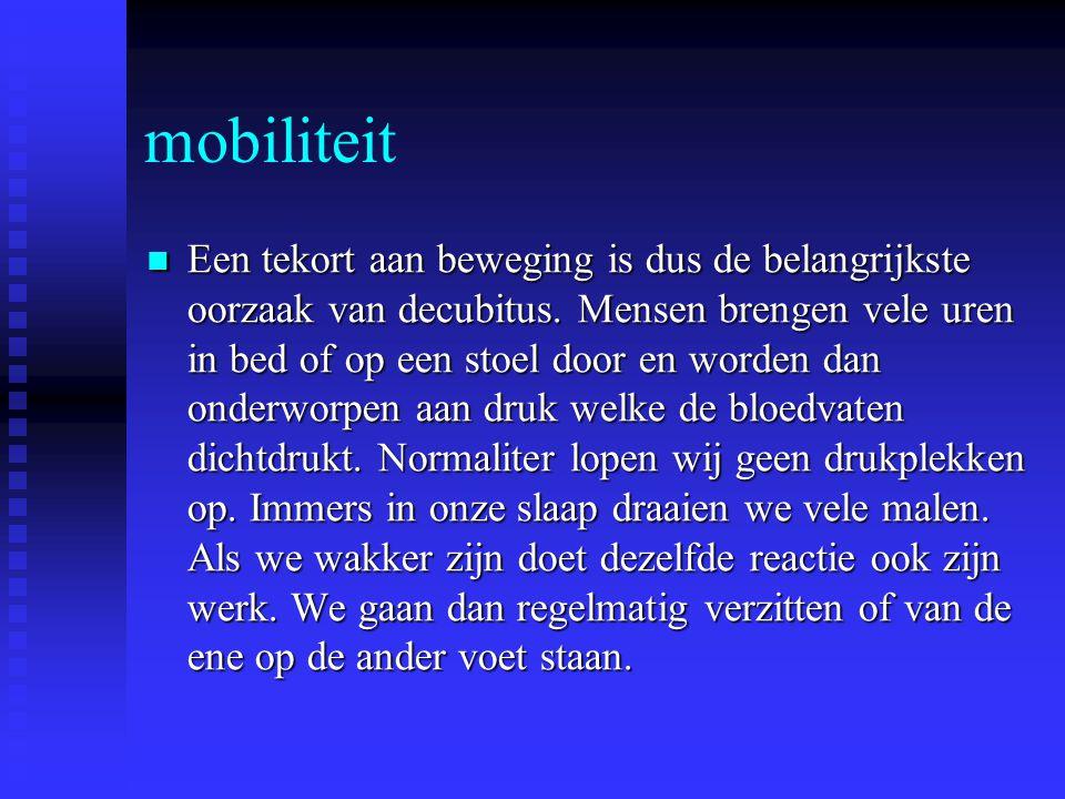 mobiliteit Een tekort aan beweging is dus de belangrijkste oorzaak van decubitus. Mensen brengen vele uren in bed of op een stoel door en worden dan o