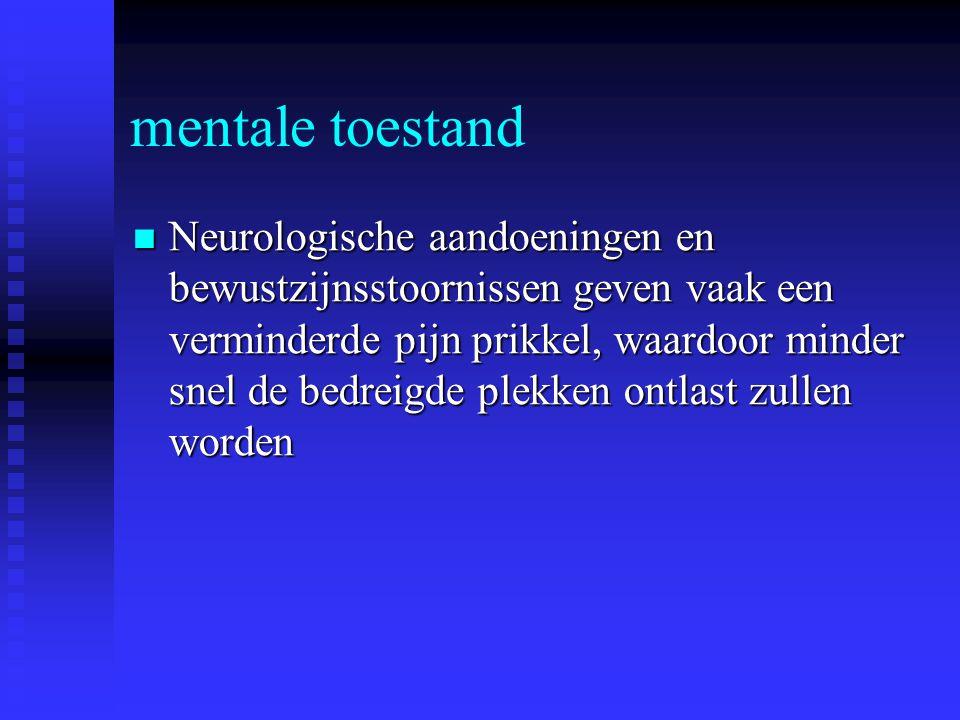 mentale toestand Neurologische aandoeningen en bewustzijnsstoornissen geven vaak een verminderde pijn prikkel, waardoor minder snel de bedreigde plekk