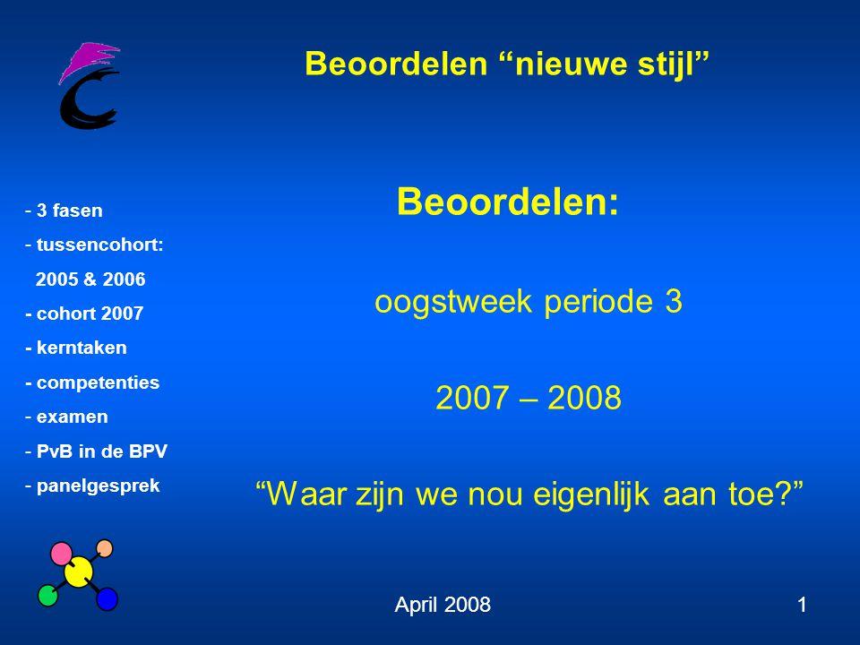 Beoordelen nieuwe stijl - 3 fasen - tussencohort: 2005 & 2006 - cohort 2007 - kerntaken - competenties - examen - PvB in de BPV - panelgesprek April 200812 Hoe word je beoordeeld.