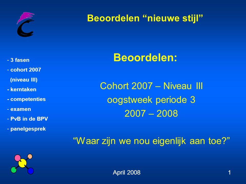 Beoordelen nieuwe stijl - 3 fasen - cohort 2007 (niveau III) - kerntaken - competenties - examen - PvB in de BPV - panelgesprek April 20081 Beoordelen: Cohort 2007 – Niveau III oogstweek periode 3 2007 – 2008 Waar zijn we nou eigenlijk aan toe?