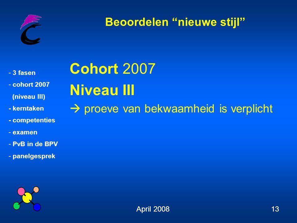 Beoordelen nieuwe stijl - 3 fasen - cohort 2007 (niveau III) - kerntaken - competenties - examen - PvB in de BPV - panelgesprek April 200813 Cohort 2007 Niveau III  proeve van bekwaamheid is verplicht