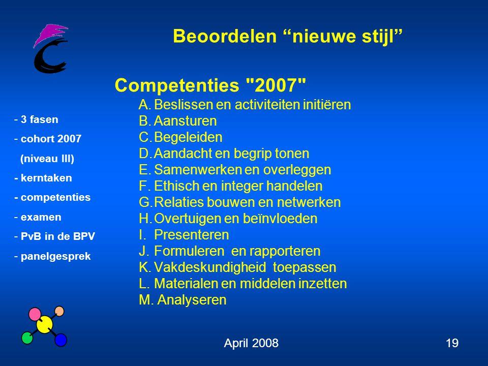 Beoordelen nieuwe stijl - 3 fasen - cohort 2007 (niveau III) - kerntaken - competenties - examen - PvB in de BPV - panelgesprek April 200819 Competenties 2007 A.Beslissen en activiteiten initiëren B.Aansturen C.Begeleiden D.Aandacht en begrip tonen E.Samenwerken en overleggen F.Ethisch en integer handelen G.Relaties bouwen en netwerken H.Overtuigen en beïnvloeden I.Presenteren J.Formuleren en rapporteren K.Vakdeskundigheid toepassen L.Materialen en middelen inzetten M.