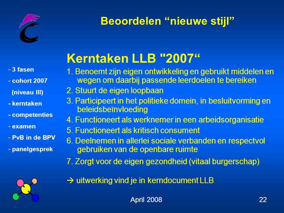 Beoordelen nieuwe stijl - 3 fasen - cohort 2007 (niveau III) - kerntaken - competenties - examen - PvB in de BPV - panelgesprek April 200822 Kerntaken LLB 2007 1.