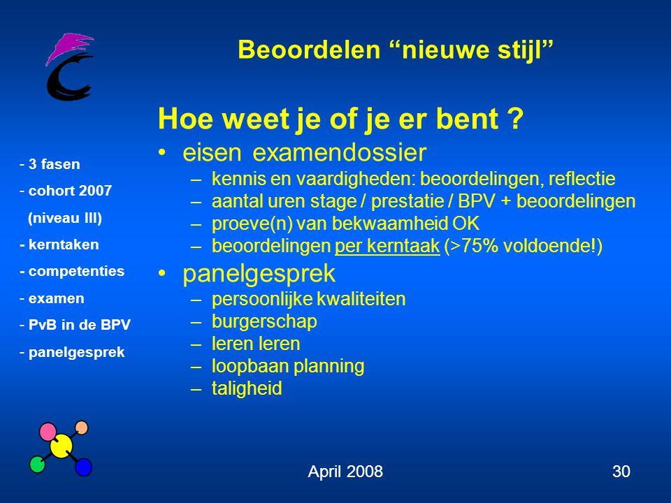 Beoordelen nieuwe stijl - 3 fasen - cohort 2007 (niveau III) - kerntaken - competenties - examen - PvB in de BPV - panelgesprek April 200830 Hoe weet je of je er bent .