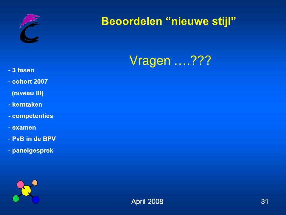 Beoordelen nieuwe stijl - 3 fasen - cohort 2007 (niveau III) - kerntaken - competenties - examen - PvB in de BPV - panelgesprek April 200831 Vragen ….???
