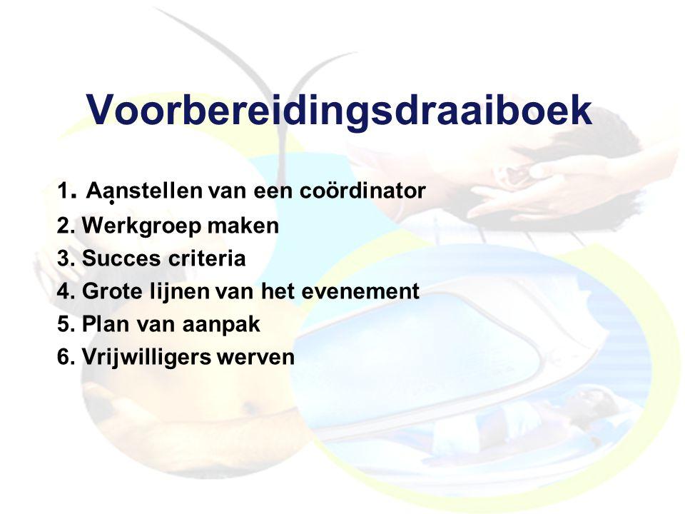 Voorbereidingsdraaiboek 1. Aanstellen van een coördinator 2. Werkgroep maken 3. Succes criteria 4. Grote lijnen van het evenement 5. Plan van aanpak 6