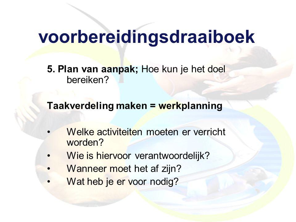 voorbereidingsdraaiboek 5. Plan van aanpak; Hoe kun je het doel bereiken? Taakverdeling maken = werkplanning Welke activiteiten moeten er verricht wor