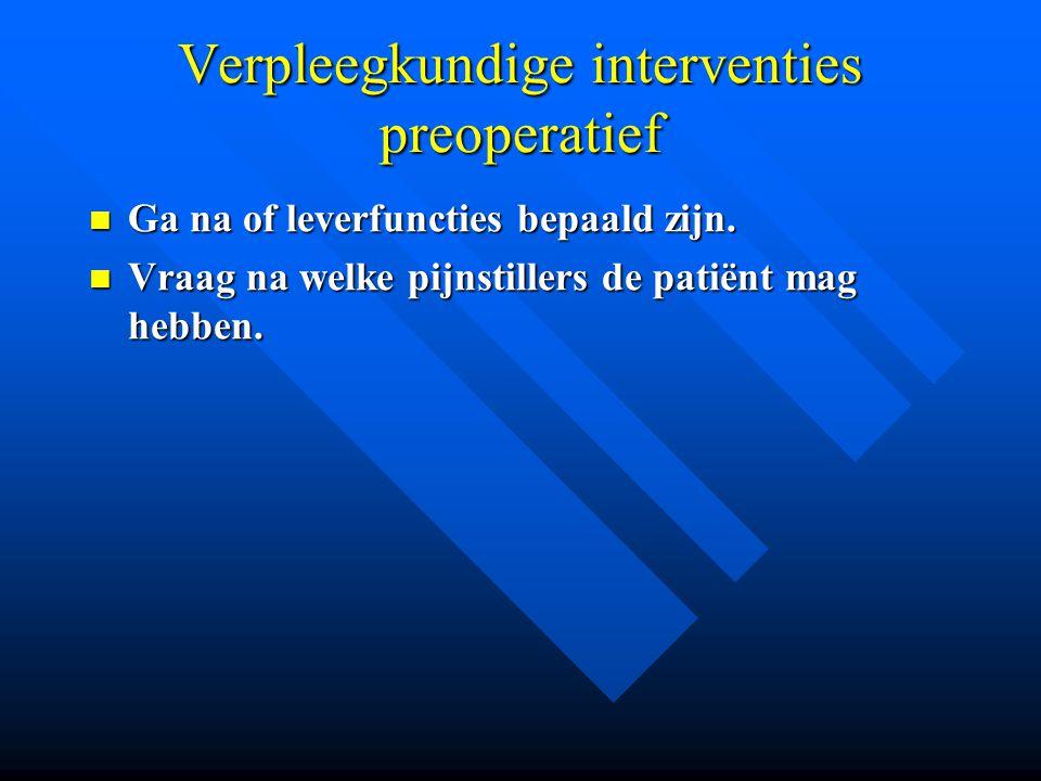 Verpleegkundige interventies preoperatief Ga na of leverfuncties bepaald zijn. Ga na of leverfuncties bepaald zijn. Vraag na welke pijnstillers de pat