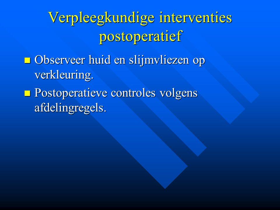 Verpleegkundige interventies postoperatief Observeer huid en slijmvliezen op verkleuring. Observeer huid en slijmvliezen op verkleuring. Postoperatiev