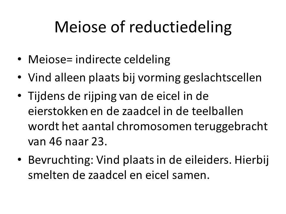 Meiose of reductiedeling Meiose= indirecte celdeling Vind alleen plaats bij vorming geslachtscellen Tijdens de rijping van de eicel in de eierstokken en de zaadcel in de teelballen wordt het aantal chromosomen teruggebracht van 46 naar 23.