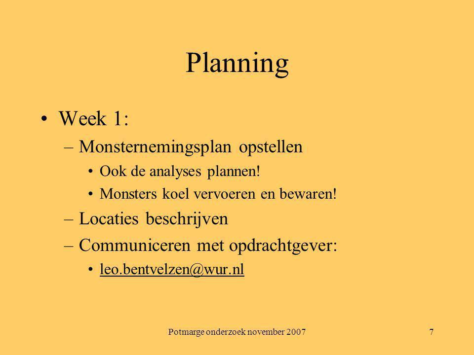 Potmarge onderzoek november 20077 Planning Week 1: –Monsternemingsplan opstellen Ook de analyses plannen! Monsters koel vervoeren en bewaren! –Locatie