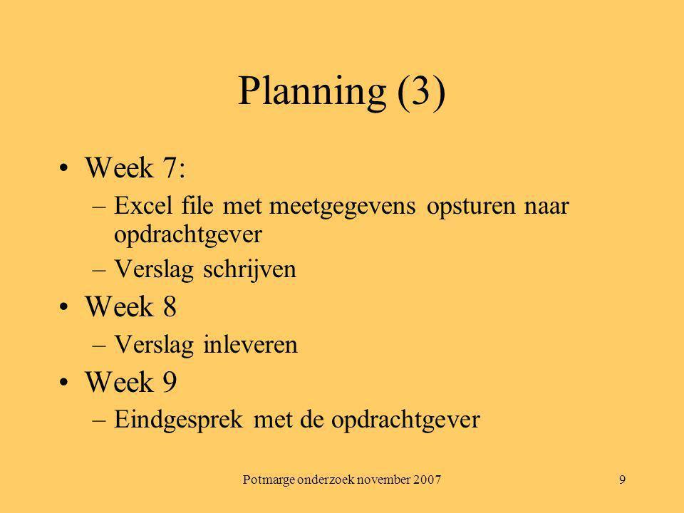 Potmarge onderzoek november 20079 Planning (3) Week 7: –Excel file met meetgegevens opsturen naar opdrachtgever –Verslag schrijven Week 8 –Verslag inl