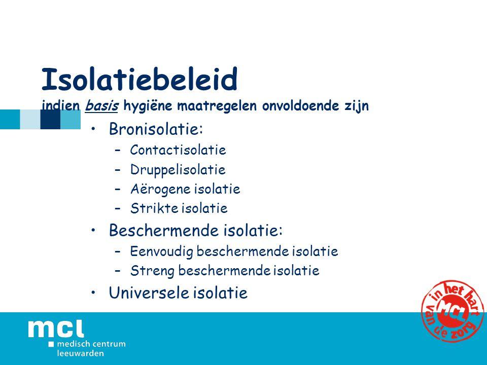 Isolatiebeleid indien basis hygiëne maatregelen onvoldoende zijn Bronisolatie: –Contactisolatie –Druppelisolatie –Aërogene isolatie –Strikte isolatie