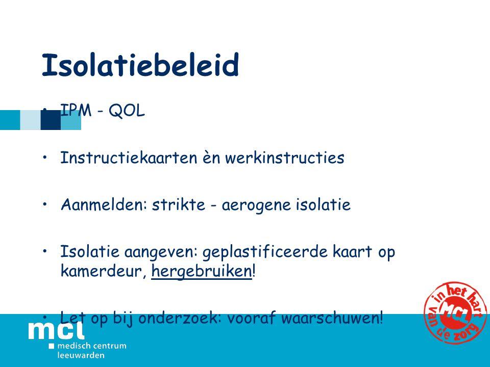 Isolatiebeleid IPM - QOL Instructiekaarten èn werkinstructies Aanmelden: strikte - aerogene isolatie Isolatie aangeven: geplastificeerde kaart op kamerdeur, hergebruiken.