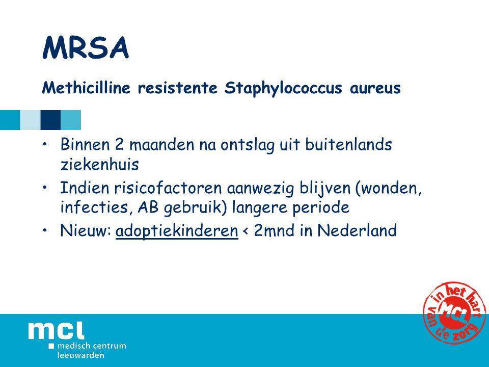 MRSA Methicilline resistente Staphylococcus aureus Binnen 2 maanden na ontslag uit buitenlands ziekenhuis Indien risicofactoren aanwezig blijven (wonden, infecties, AB gebruik) langere periode Nieuw: adoptiekinderen < 2mnd in Nederland