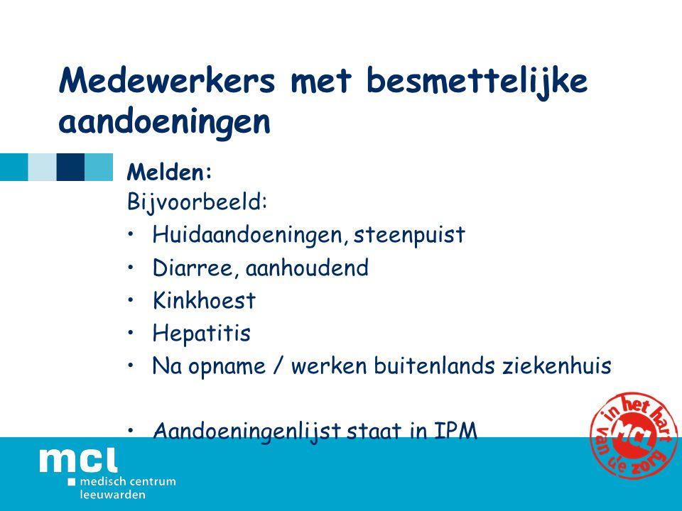Medewerkers met besmettelijke aandoeningen Melden: Bijvoorbeeld: Huidaandoeningen, steenpuist Diarree, aanhoudend Kinkhoest Hepatitis Na opname / werken buitenlands ziekenhuis Aandoeningenlijst staat in IPM