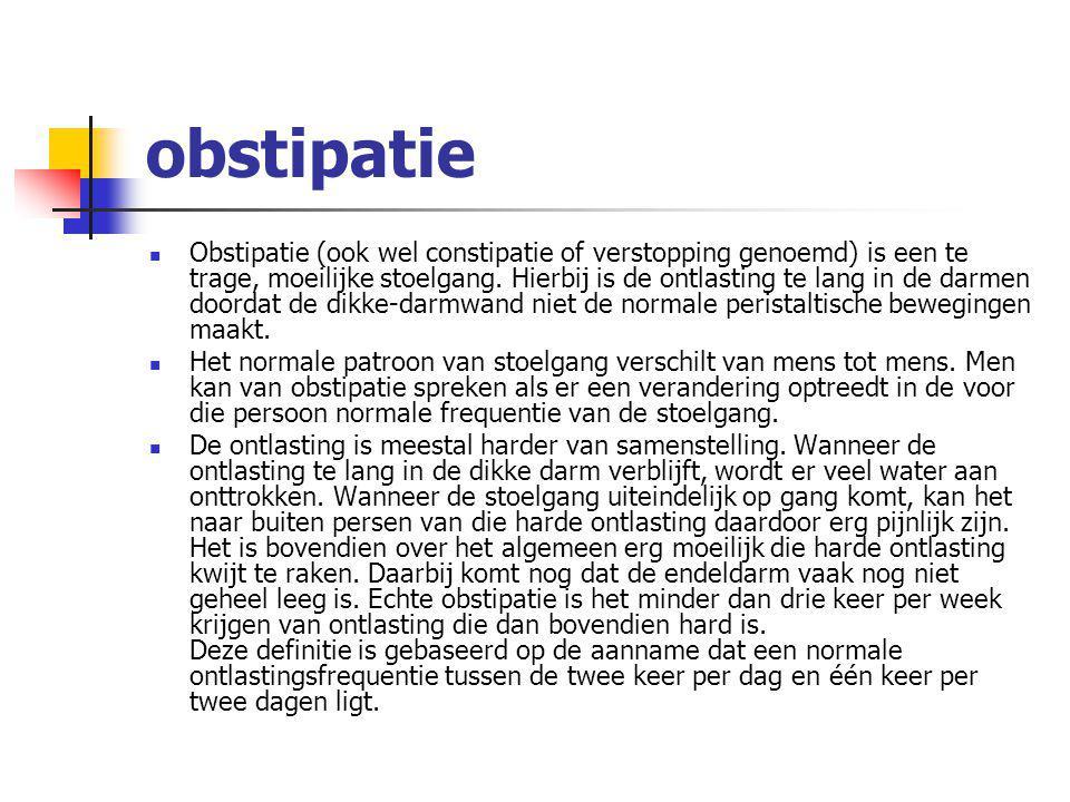 obstipatie Obstipatie (ook wel constipatie of verstopping genoemd) is een te trage, moeilijke stoelgang. Hierbij is de ontlasting te lang in de darmen