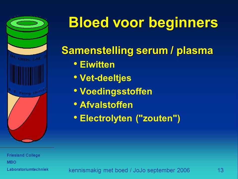 Friesland College MBO Laboratoriumtechniek 13kennismakig met boed / JoJo september 2006 Bloed voor beginners Samenstelling serum / plasma Eiwitten Vet-deeltjes Voedingsstoffen Afvalstoffen Electrolyten ( zouten )