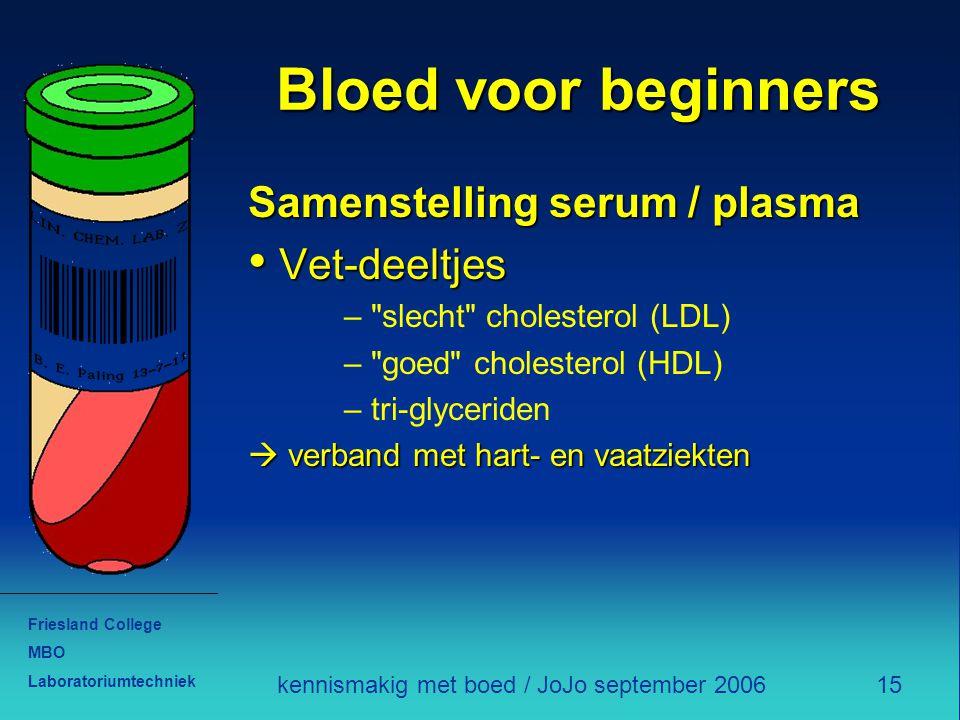 Friesland College MBO Laboratoriumtechniek 15kennismakig met boed / JoJo september 2006 Bloed voor beginners Samenstelling serum / plasma Vet-deeltjes