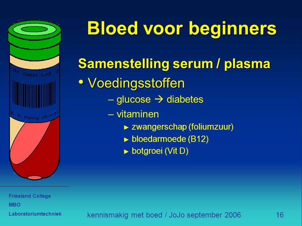 Friesland College MBO Laboratoriumtechniek 16kennismakig met boed / JoJo september 2006 Bloed voor beginners Samenstelling serum / plasma Voedingsstoffen Voedingsstoffen – glucose  diabetes – vitaminen ► zwangerschap (foliumzuur) ► bloedarmoede (B12) ► botgroei (Vit D)