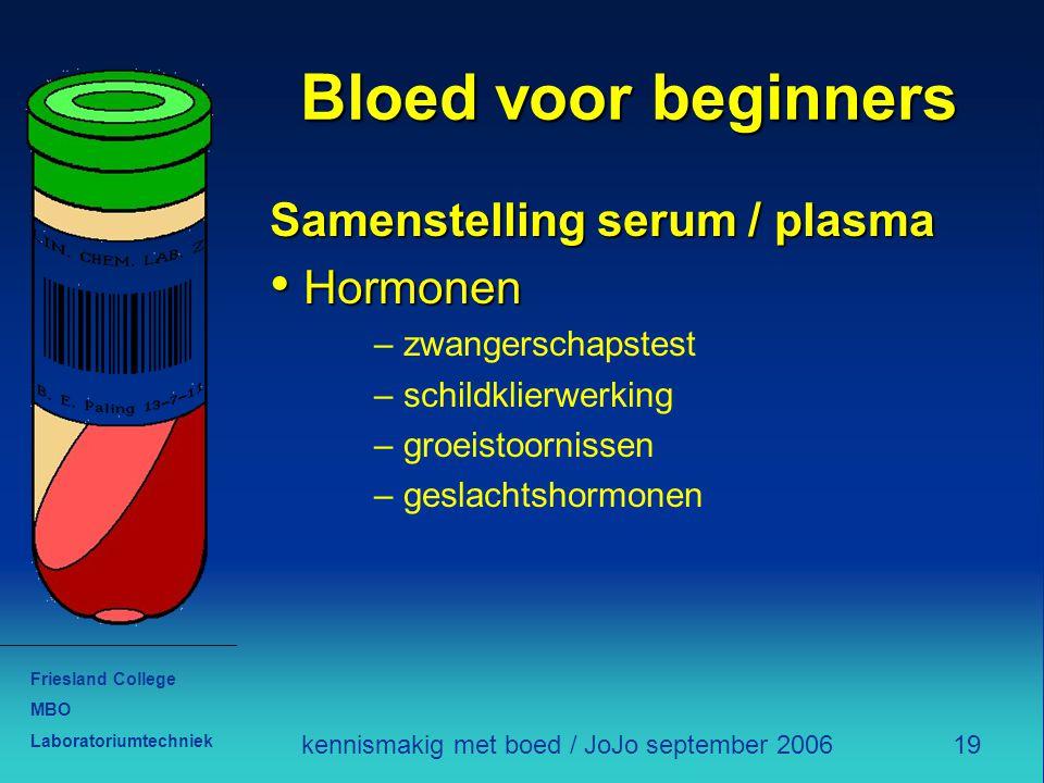 Friesland College MBO Laboratoriumtechniek 19kennismakig met boed / JoJo september 2006 Bloed voor beginners Samenstelling serum / plasma Hormonen Hor