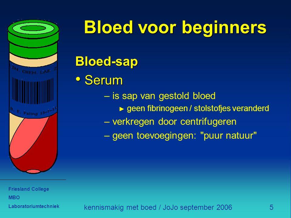 Friesland College MBO Laboratoriumtechniek 5kennismakig met boed / JoJo september 2006 Bloed voor beginners Bloed-sap Serum Serum – is sap van gestold