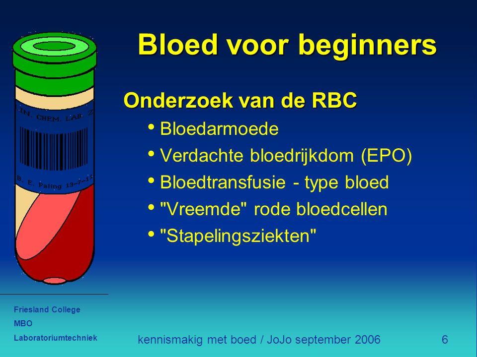 Friesland College MBO Laboratoriumtechniek 6kennismakig met boed / JoJo september 2006 Bloed voor beginners Onderzoek van de RBC Bloedarmoede Verdacht