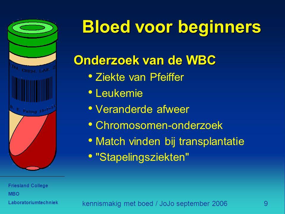 Friesland College MBO Laboratoriumtechniek 9kennismakig met boed / JoJo september 2006 Bloed voor beginners Onderzoek van de WBC Ziekte van Pfeiffer L