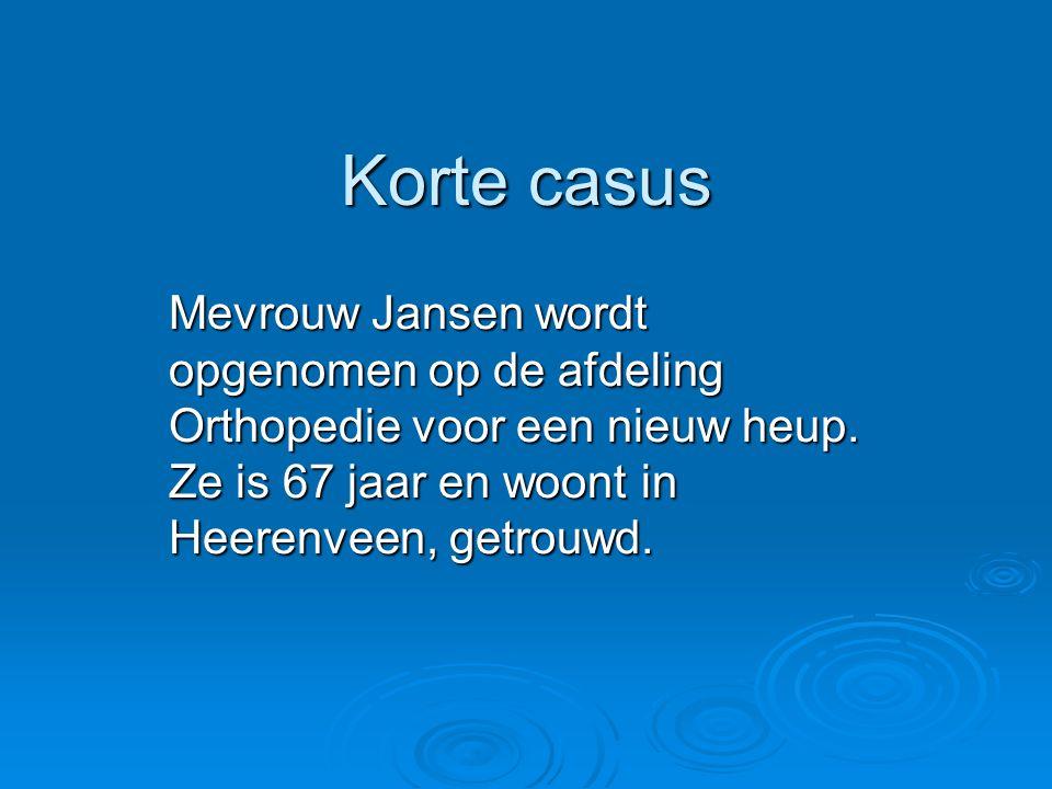 Korte casus Mevrouw Jansen wordt opgenomen op de afdeling Orthopedie voor een nieuw heup. Ze is 67 jaar en woont in Heerenveen, getrouwd.