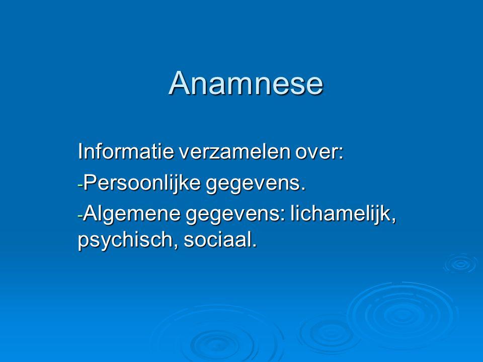 Anamnese Anamnese Informatie verzamelen over: - Persoonlijke gegevens. - Algemene gegevens: lichamelijk, psychisch, sociaal.
