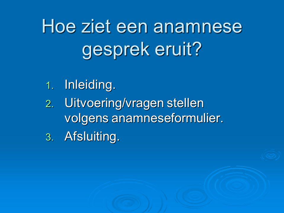 Hoe ziet een anamnese gesprek eruit? 1. Inleiding. 2. Uitvoering/vragen stellen volgens anamneseformulier. 3. Afsluiting.