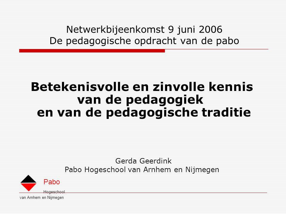 Hogeschool van Arnhem en Nijmegen Pabo Netwerkbijeenkomst 9 juni 2006 De pedagogische opdracht van de pabo Betekenisvolle en zinvolle kennis van de pedagogiek en van de pedagogische traditie Gerda Geerdink Pabo Hogeschool van Arnhem en Nijmegen