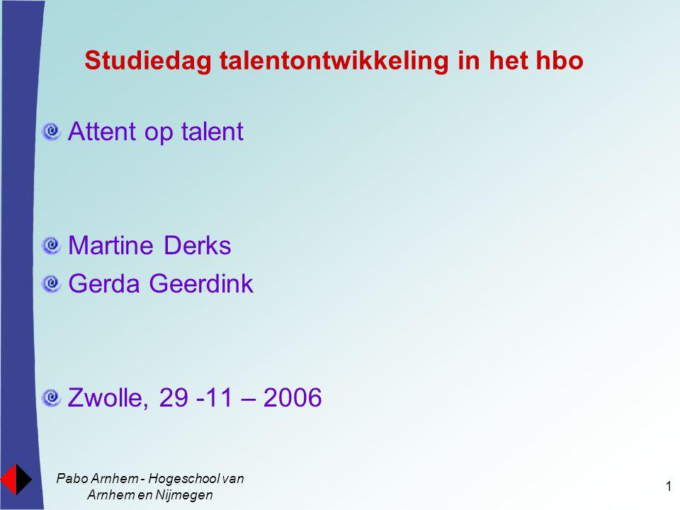 Pabo Arnhem - Hogeschool van Arnhem en Nijmegen 1 Studiedag talentontwikkeling in het hbo Attent op talent Martine Derks Gerda Geerdink Zwolle, 29 -11 – 2006