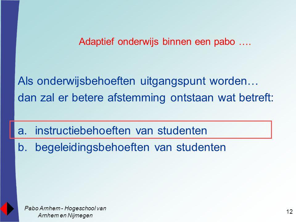 Pabo Arnhem - Hogeschool van Arnhem en Nijmegen 12 Als onderwijsbehoeften uitgangspunt worden… dan zal er betere afstemming ontstaan wat betreft: a.instructiebehoeften van studenten b.begeleidingsbehoeften van studenten Adaptief onderwijs binnen een pabo ….