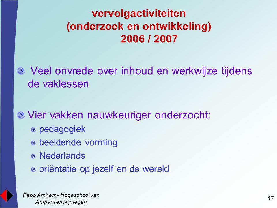 Pabo Arnhem - Hogeschool van Arnhem en Nijmegen 17 vervolgactiviteiten (onderzoek en ontwikkeling) 2006 / 2007 Veel onvrede over inhoud en werkwijze t