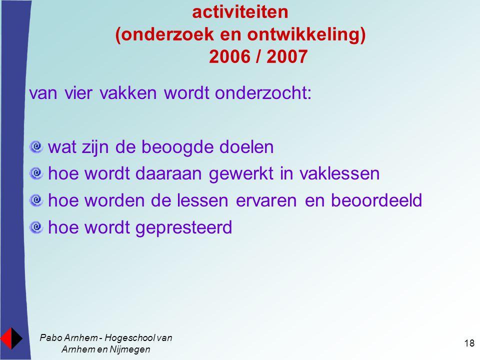 Pabo Arnhem - Hogeschool van Arnhem en Nijmegen 18 activiteiten (onderzoek en ontwikkeling) 2006 / 2007 van vier vakken wordt onderzocht: wat zijn de beoogde doelen hoe wordt daaraan gewerkt in vaklessen hoe worden de lessen ervaren en beoordeeld hoe wordt gepresteerd