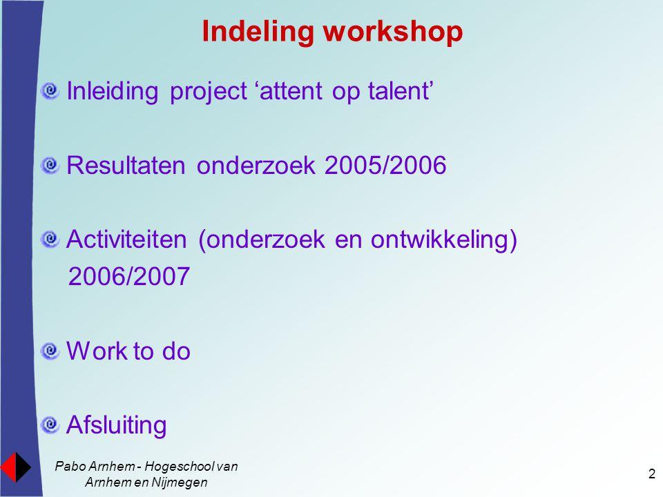 Pabo Arnhem - Hogeschool van Arnhem en Nijmegen 2 Indeling workshop Inleiding project 'attent op talent' Resultaten onderzoek 2005/2006 Activiteiten (onderzoek en ontwikkeling) 2006/2007 Work to do Afsluiting