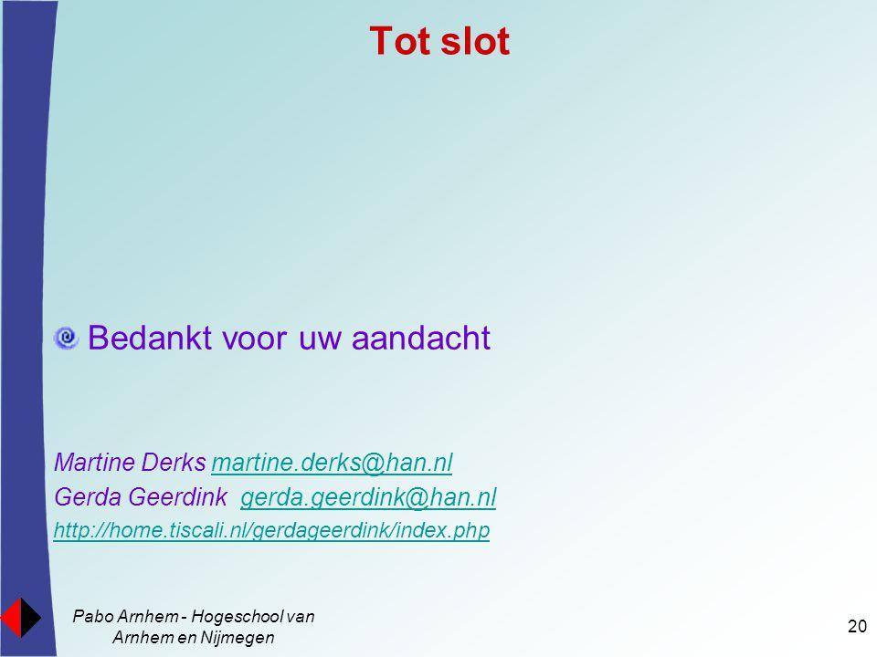 Pabo Arnhem - Hogeschool van Arnhem en Nijmegen 20 Bedankt voor uw aandacht Martine Derks martine.derks@han.nlmartine.derks@han.nl Gerda Geerdink gerda.geerdink@han.nlgerda.geerdink@han.nl http://home.tiscali.nl/gerdageerdink/index.php Tot slot