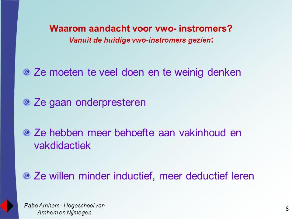 Pabo Arnhem - Hogeschool van Arnhem en Nijmegen 8 Waarom aandacht voor vwo- instromers? Vanuit de huidige vwo-instromers gezien : Ze moeten te veel do