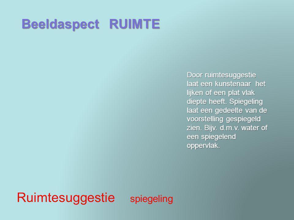 Beeldaspect RUIMTE Ruimtesuggestie spiegeling Door ruimtesuggestie laat een kunstenaar het lijken of een plat vlak diepte heeft. Spiegeling laat een g