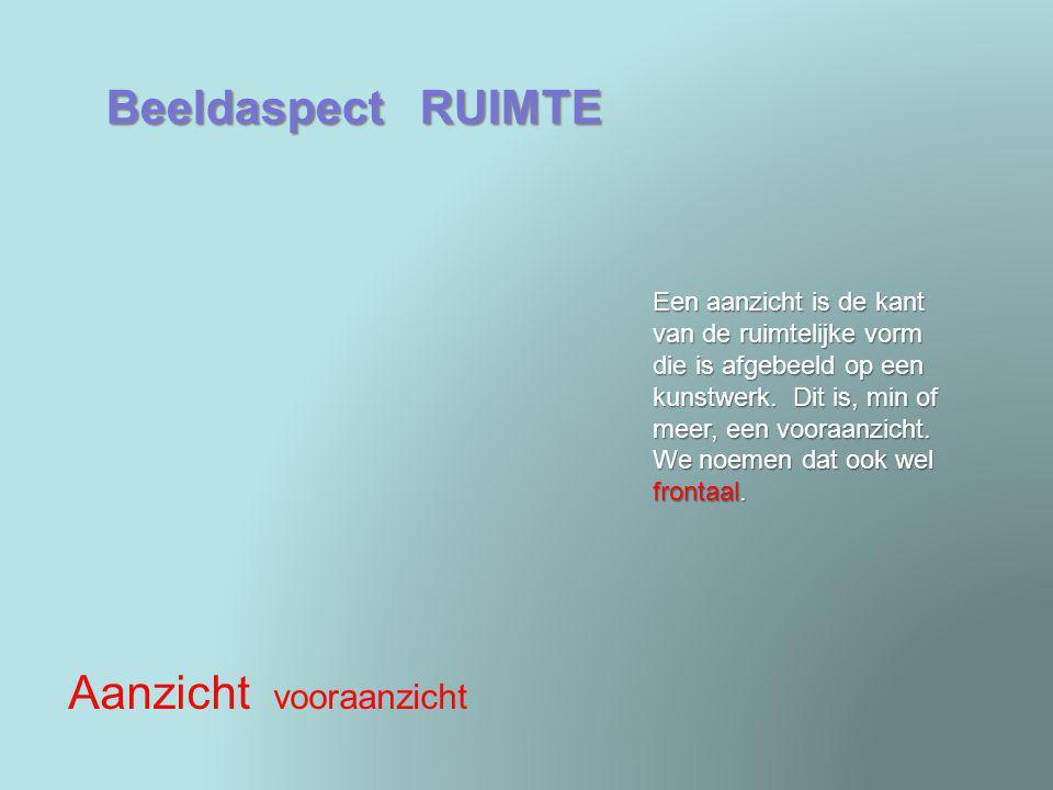 Beeldaspect RUIMTE Aanzicht vooraanzicht Een aanzicht is de kant van de ruimtelijke vorm die is afgebeeld op een kunstwerk. Dit is, min of meer, een v