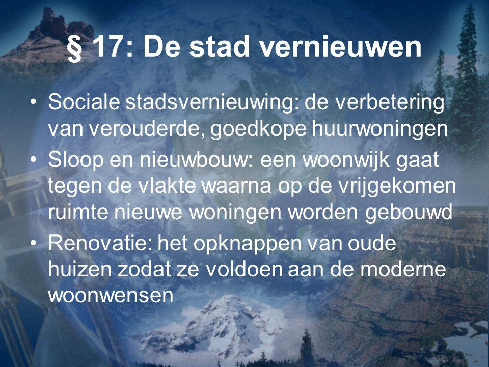 § 17: De stad vernieuwen Sociale stadsvernieuwing: de verbetering van verouderde, goedkope huurwoningen Sloop en nieuwbouw: een woonwijk gaat tegen de