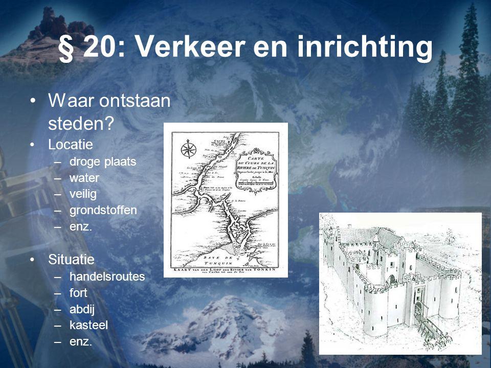 § 20: Verkeer en inrichting Waar ontstaan steden? Locatie –droge plaats –water –veilig –grondstoffen –enz. Situatie –handelsroutes –fort –abdij –kaste